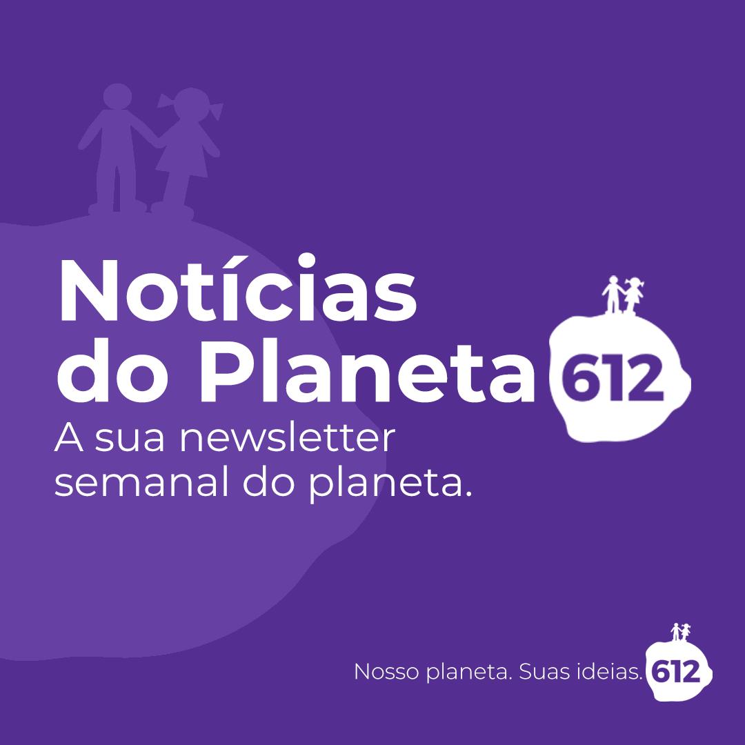 Notícias do Planeta 612: a sua newsletter semanal do planeta